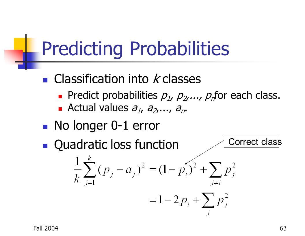 Fall 200463 Predicting Probabilities Classification into k classes Predict probabilities p 1, p 2,..., p n for each class. Actual values a 1, a 2,...,