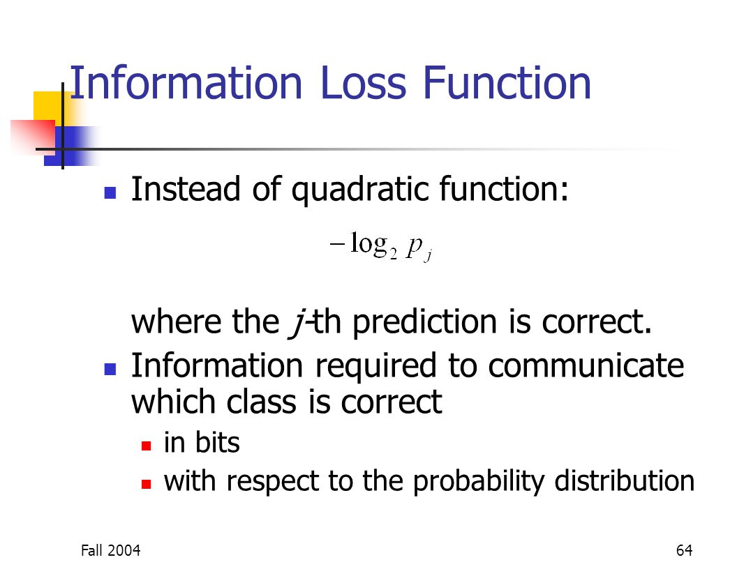 Fall 200464 Information Loss Function Instead of quadratic function: where the j-th prediction is correct. Information required to communicate which c