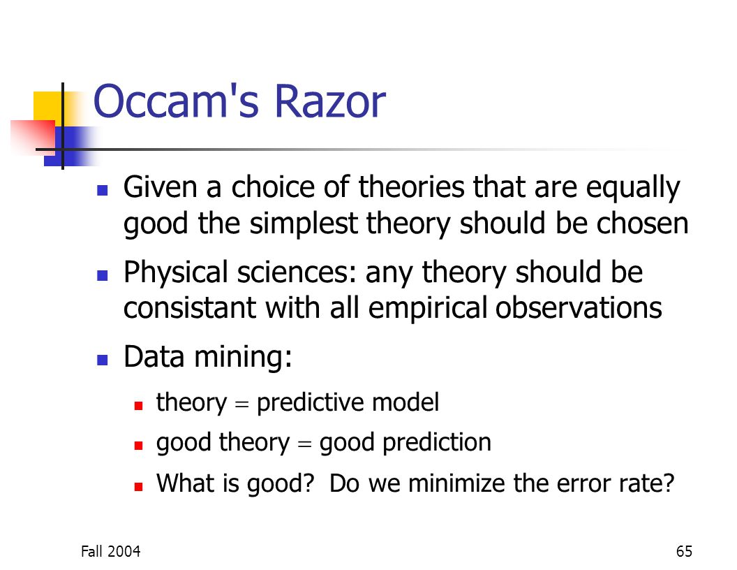 Fall 200465 Occam's Razor Given a choice of theories that are equally good the simplest theory should be chosen Physical sciences: any theory should b