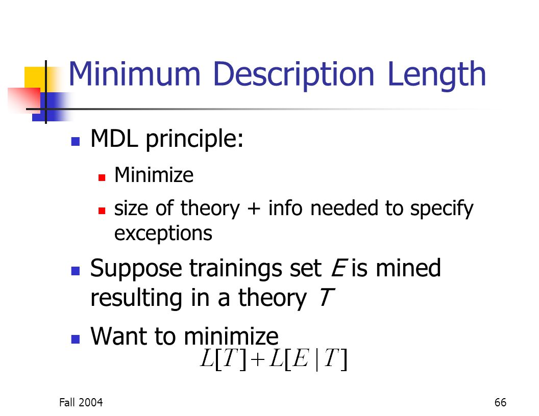 Fall 200466 Minimum Description Length MDL principle: Minimize size of theory + info needed to specify exceptions Suppose trainings set E is mined res