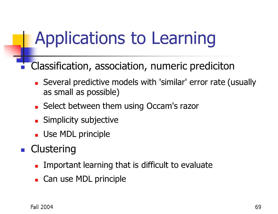Fall 200469 Applications to Learning Classification, association, numeric prediciton Several predictive models with 'similar' error rate (usually as s