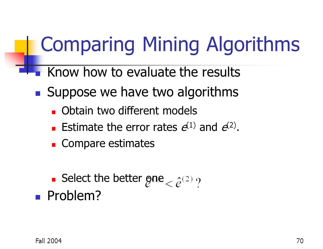 Fall 200470 Comparing Mining Algorithms Know how to evaluate the results Suppose we have two algorithms Obtain two different models Estimate the error