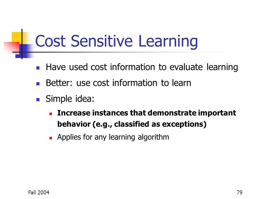 Fall 200479 Cost Sensitive Learning Have used cost information to evaluate learning Better: use cost information to learn Simple idea: Increase instan