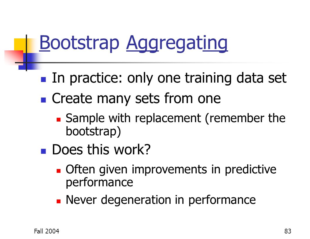 Fall 200483 Bootstrap Aggregating In practice: only one training data set Create many sets from one Sample with replacement (remember the bootstrap) D