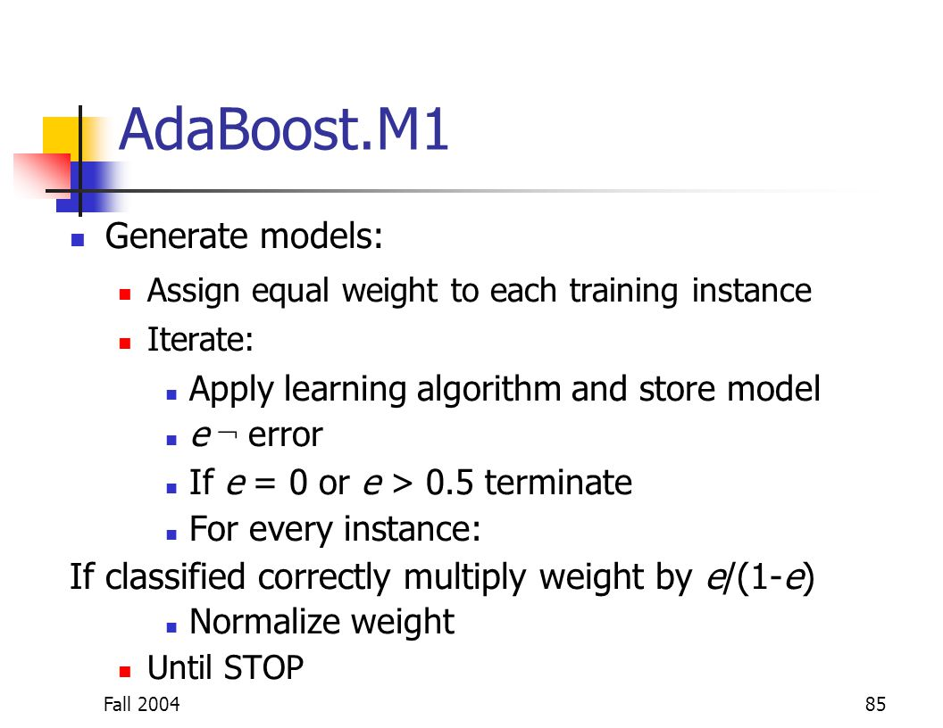 Fall 200485 AdaBoost.M1 Generate models: Assign equal weight to each training instance Iterate: Apply learning algorithm and store model e ¬ error If