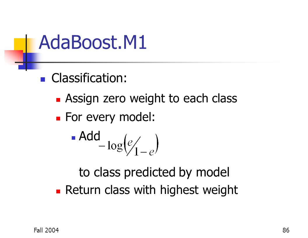 Fall 200486 AdaBoost.M1 Classification: Assign zero weight to each class For every model: Add to class predicted by model Return class with highest we