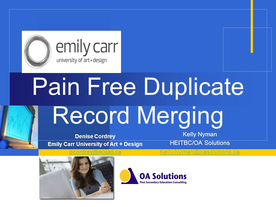 Pain Free Duplicate Record Merging Denise Cordrey Emily Carr University of Art + Design dcordrey@ecuad.ca Kelly Nyman HEITBC/OA Solutions Kelly.Nyman@