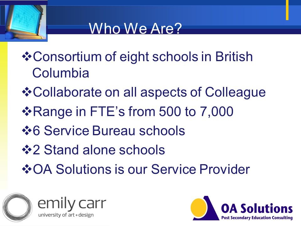 Who We Are? Consortium of eight schools in British Columbia Collaborate on all aspects of Colleague Range in FTEs from 500 to 7,000 6 Service Bureau s