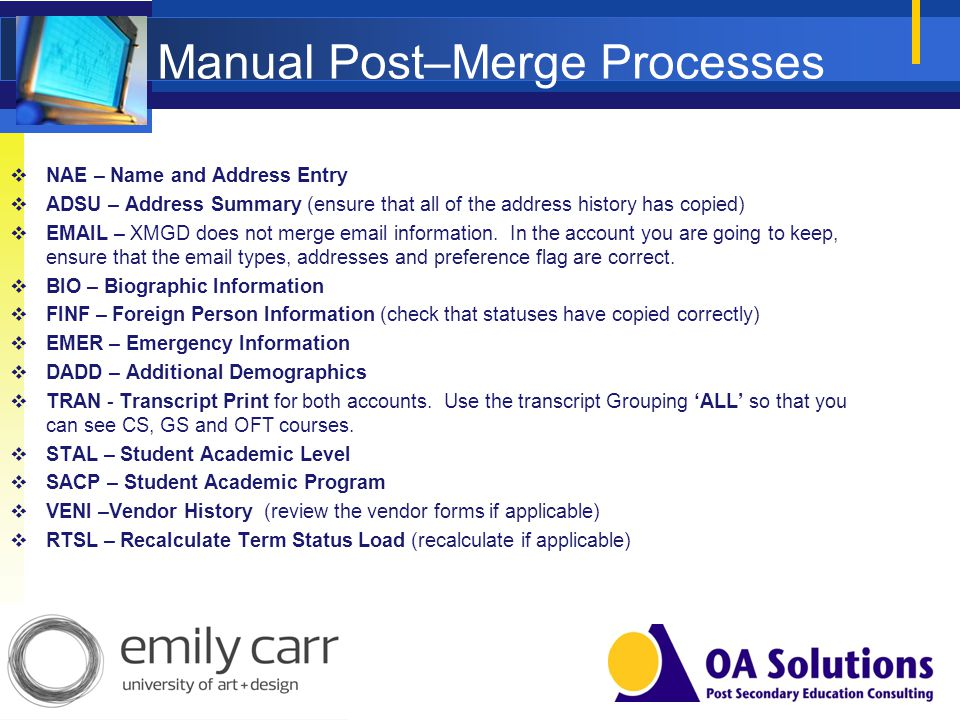 Manual Post–Merge Processes NAE – Name and Address Entry ADSU – Address Summary (ensure that all of the address history has copied) EMAIL – XMGD does