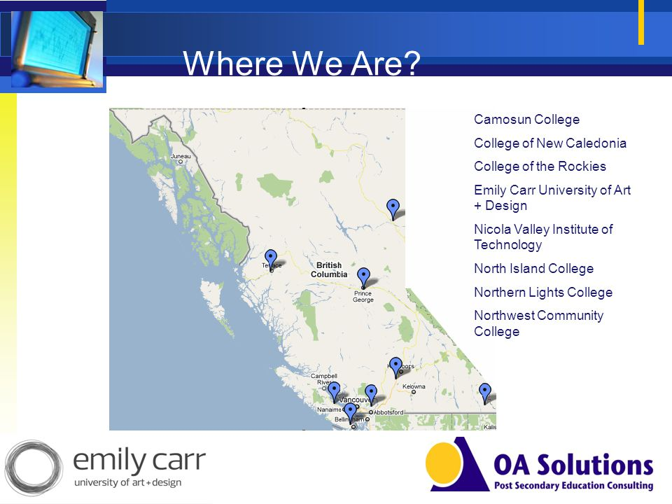 Where We Are? Camosun College College of New Caledonia College of the Rockies Emily Carr University of Art + Design Nicola Valley Institute of Technol