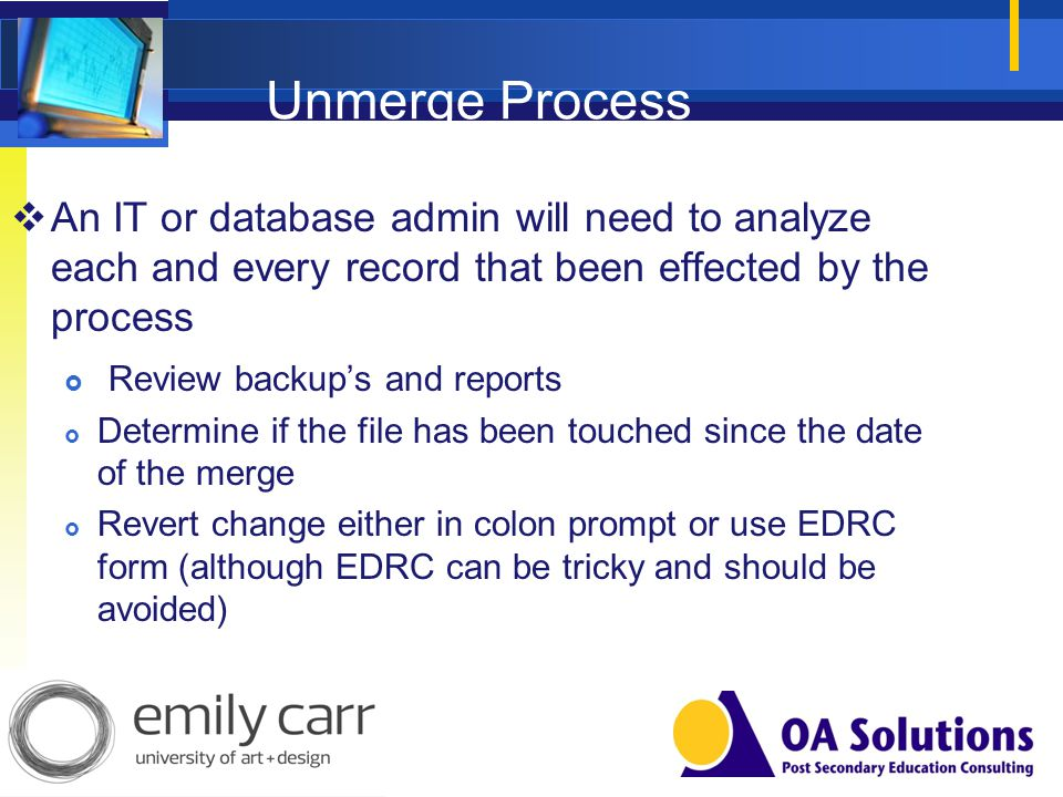 Unmerge Process An IT or database admin will need to analyze each and every record that been effected by the process Review backups and reports Determ