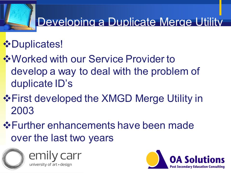 Developing a Duplicate Merge Utility Duplicates! Worked with our Service Provider to develop a way to deal with the problem of duplicate IDs First dev