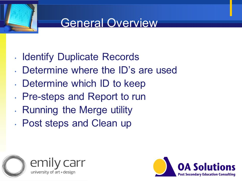 General Overview Identify Duplicate Records Determine where the IDs are used Determine which ID to keep Pre-steps and Report to run Running the Merge