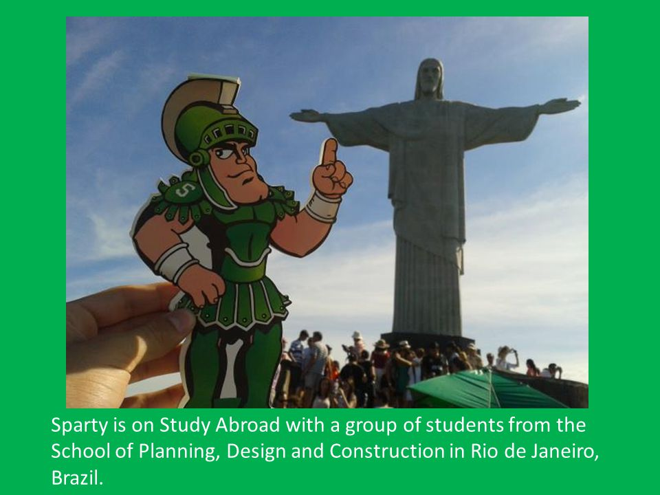 Sparty is on Study Abroad with a group of students from the School of Planning, Design and Construction in Rio de Janeiro, Brazil.