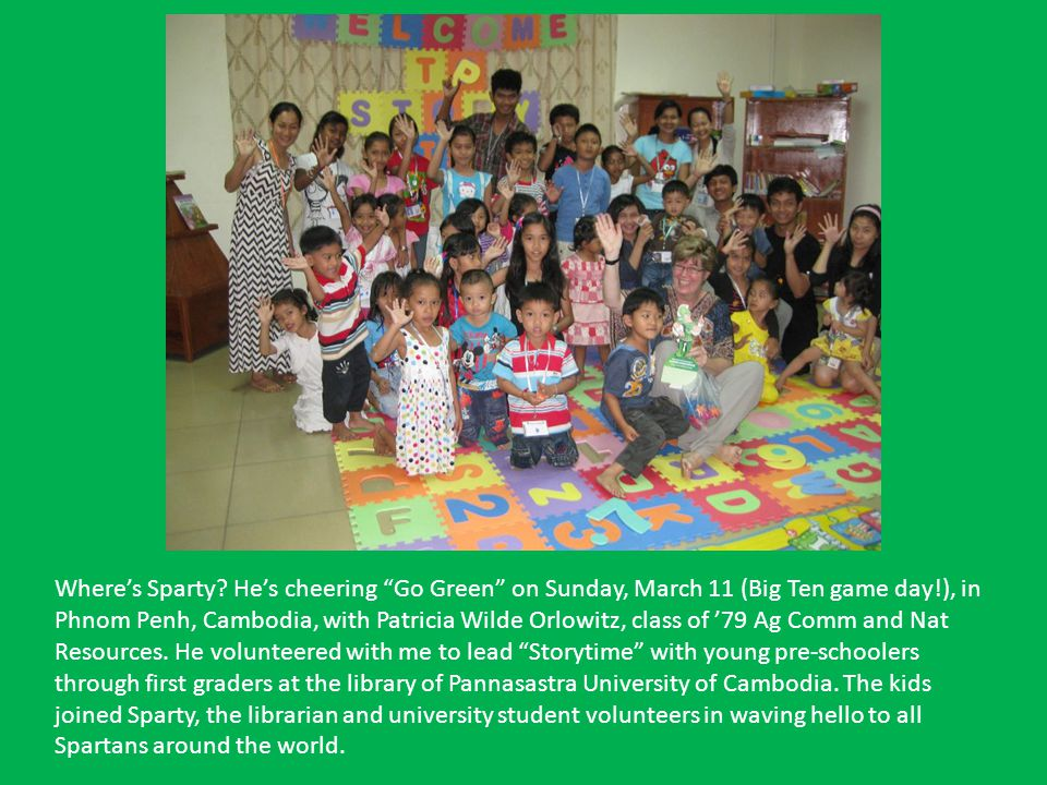 Wheres Sparty? Hes cheering Go Green on Sunday, March 11 (Big Ten game day!), in Phnom Penh, Cambodia, with Patricia Wilde Orlowitz, class of 79 Ag Co