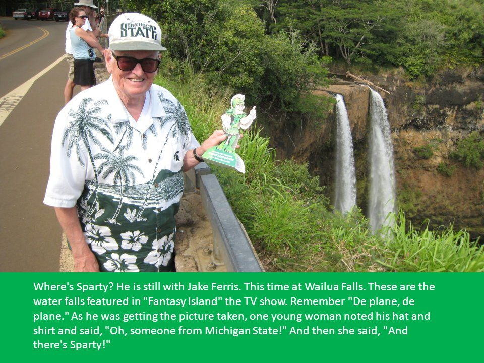 Where's Sparty? He is still with Jake Ferris. This time at Wailua Falls. These are the water falls featured in