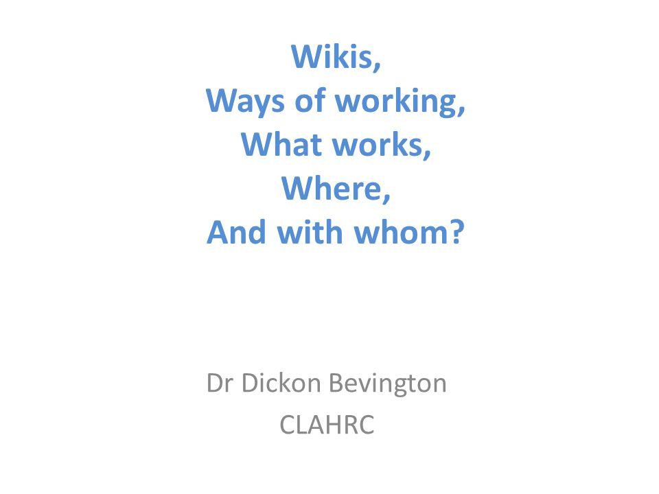Wikis, Ways of working, What works, Where, And with whom? Dr Dickon Bevington CLAHRC