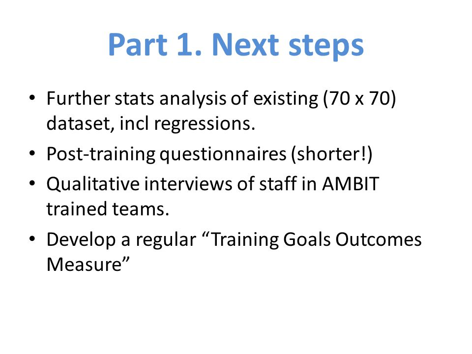 Part 1. Next steps Further stats analysis of existing (70 x 70) dataset, incl regressions. Post-training questionnaires (shorter!) Qualitative intervi