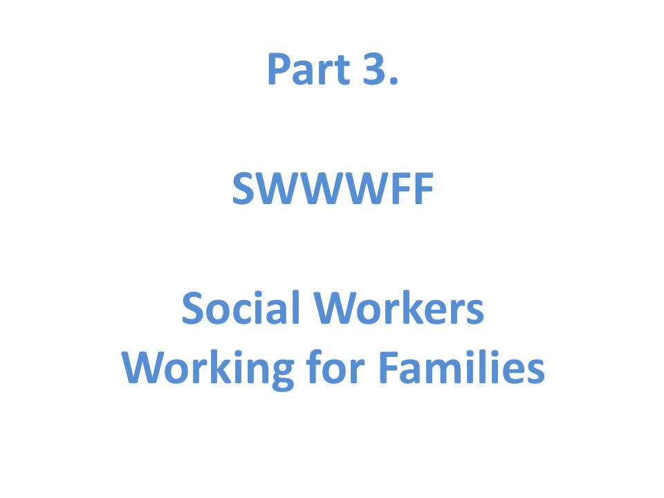 Part 3. SWWWFF Social Workers Working for Families