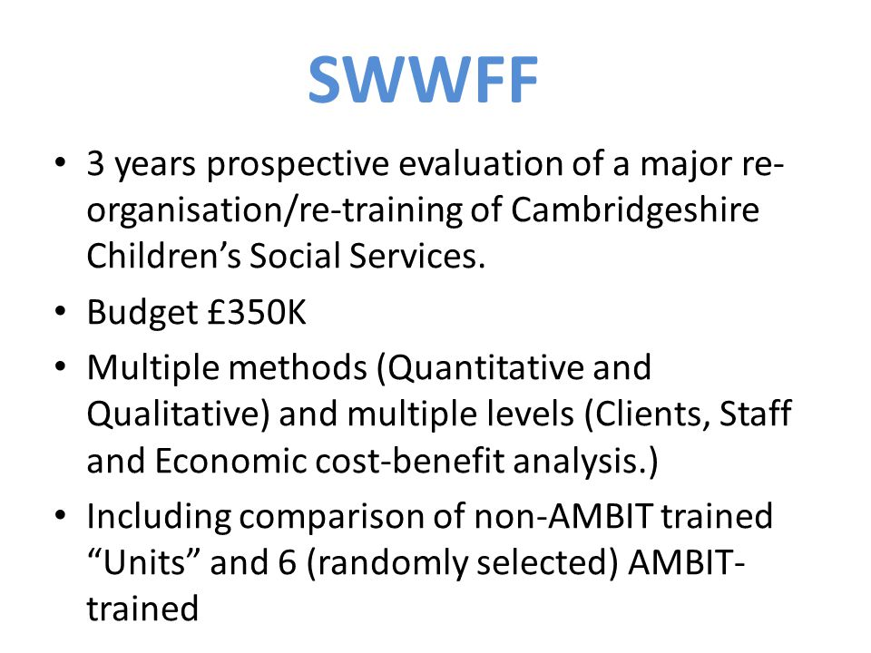 3 years prospective evaluation of a major re- organisation/re-training of Cambridgeshire Childrens Social Services. Budget £350K Multiple methods (Qua