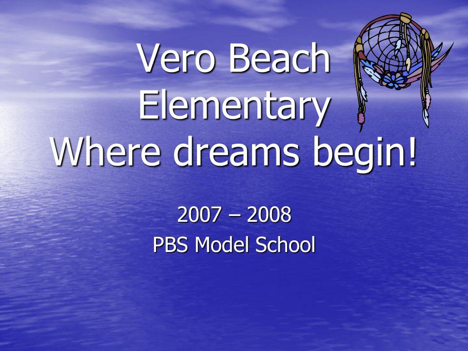 Vero Beach Elementary Where dreams begin! 2007 – 2008 PBS Model School