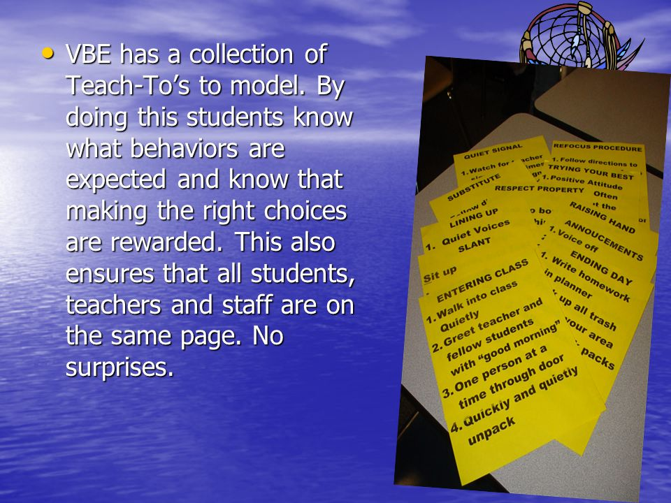 VBE has a collection of Teach-Tos to model. By doing this students know what behaviors are expected and know that making the right choices are rewarde
