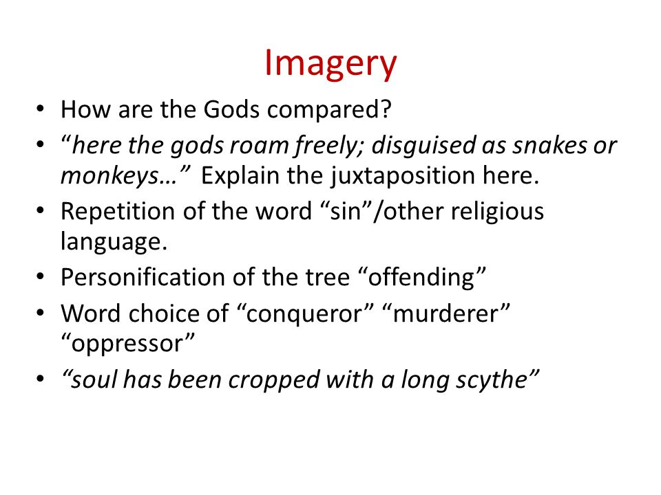 Imagery How are the Gods compared? here the gods roam freely; disguised as snakes or monkeys… Explain the juxtaposition here. Repetition of the word s