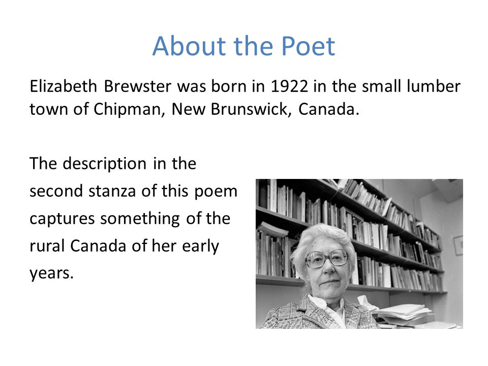 About the Poet Elizabeth Brewster was born in 1922 in the small lumber town of Chipman, New Brunswick, Canada. The description in the second stanza of