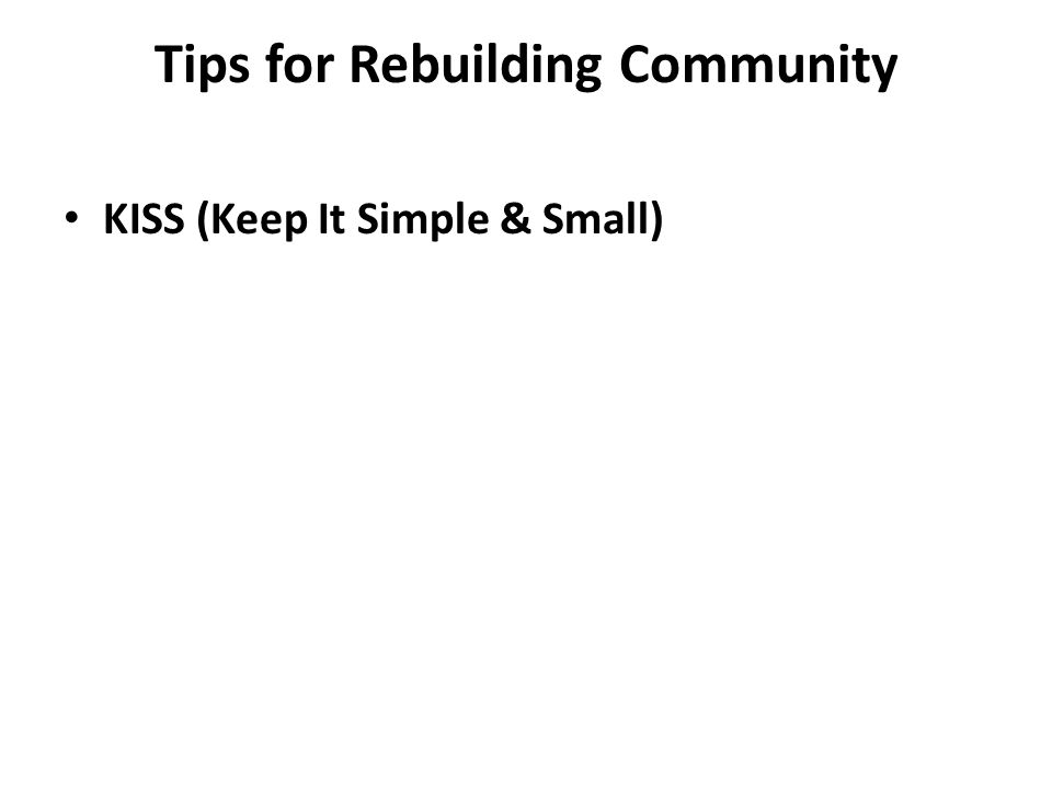 Tips for Rebuilding Community KISS (Keep It Simple & Small)