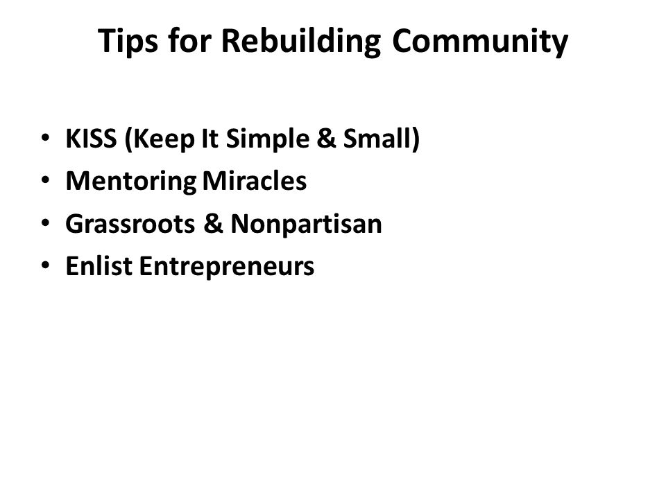 Tips for Rebuilding Community KISS (Keep It Simple & Small) Mentoring Miracles Grassroots & Nonpartisan Enlist Entrepreneurs