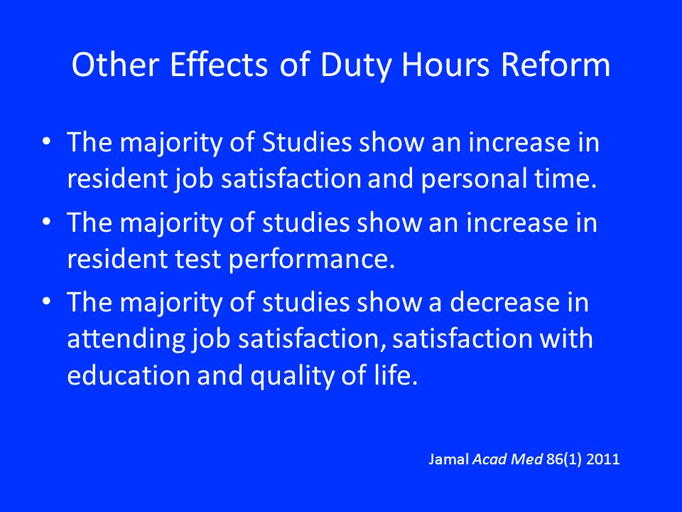Other Effects of Duty Hours Reform The majority of Studies show an increase in resident job satisfaction and personal time. The majority of studies sh