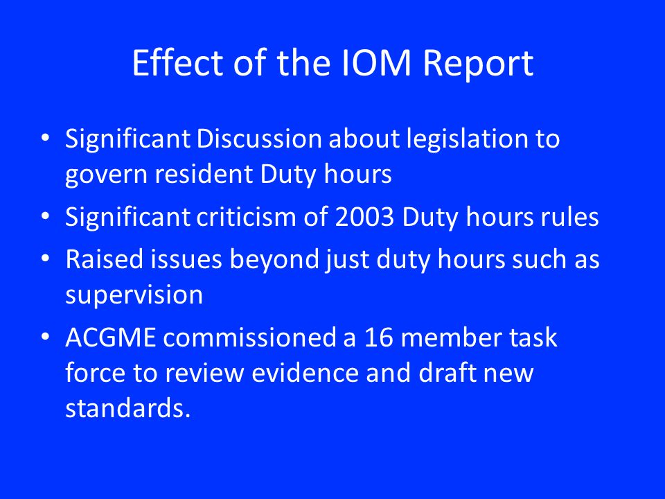 Effect of the IOM Report Significant Discussion about legislation to govern resident Duty hours Significant criticism of 2003 Duty hours rules Raised issues beyond just duty hours such as supervision ACGME commissioned a 16 member task force to review evidence and draft new standards.