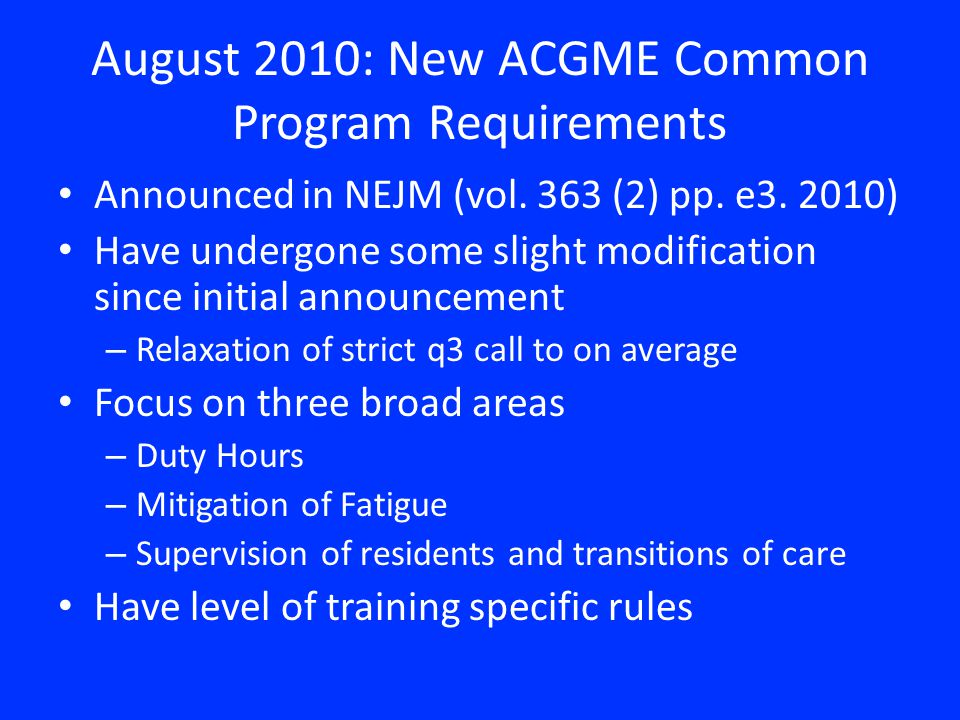 August 2010: New ACGME Common Program Requirements Announced in NEJM (vol. 363 (2) pp. e3. 2010) Have undergone some slight modification since initial