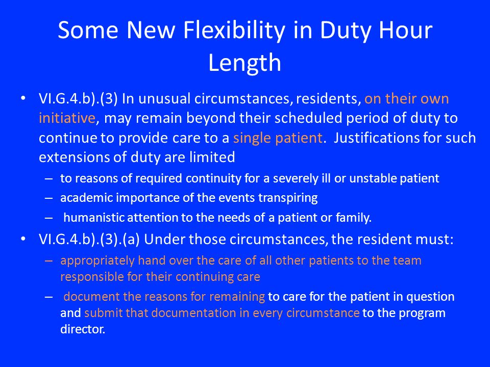 Some New Flexibility in Duty Hour Length VI.G.4.b).(3) In unusual circumstances, residents, on their own initiative, may remain beyond their scheduled period of duty to continue to provide care to a single patient.