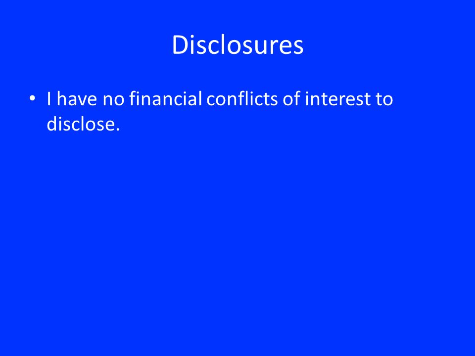 Disclosures I have no financial conflicts of interest to disclose.