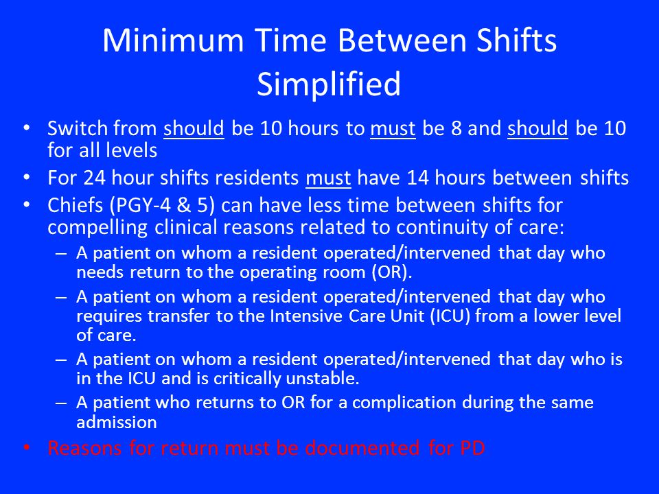 Minimum Time Between Shifts Simplified Switch from should be 10 hours to must be 8 and should be 10 for all levels For 24 hour shifts residents must have 14 hours between shifts Chiefs (PGY-4 & 5) can have less time between shifts for compelling clinical reasons related to continuity of care: – A patient on whom a resident operated/intervened that day who needs return to the operating room (OR).
