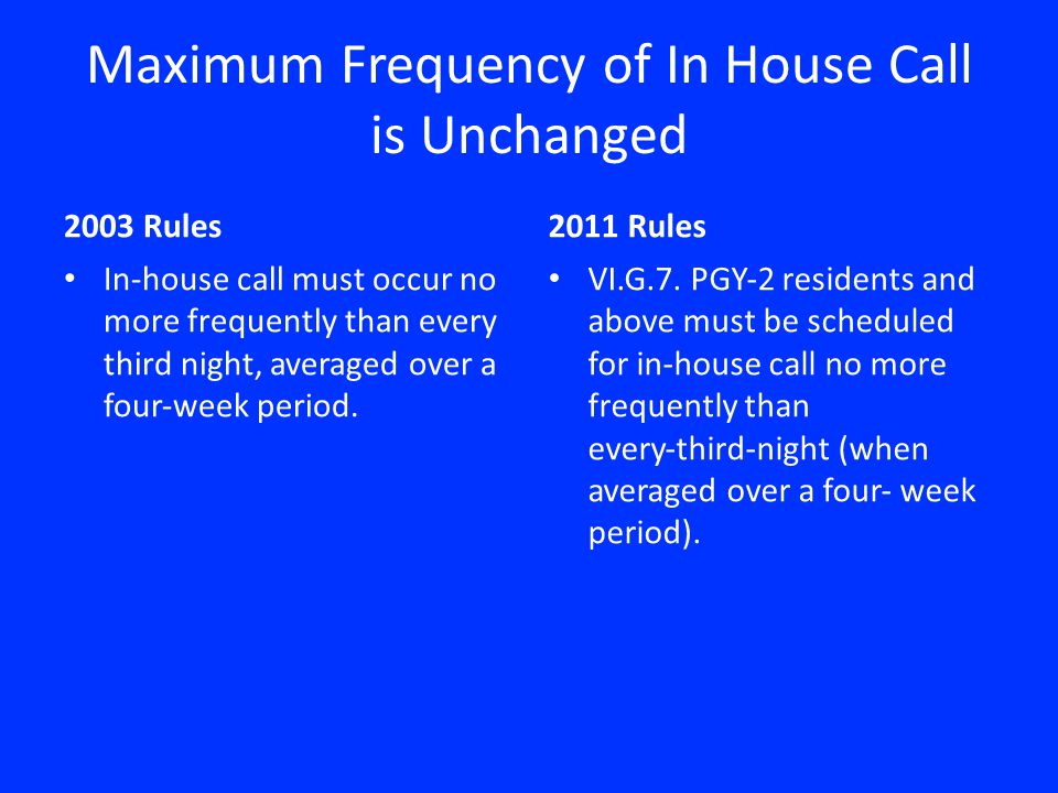 Maximum Frequency of In House Call is Unchanged 2003 Rules Inhouse call must occur no more frequently than every third night, averaged over a fourweek period.