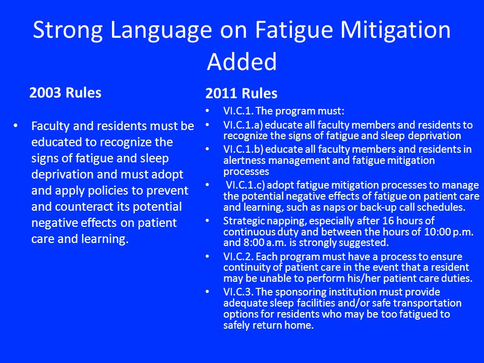 Strong Language on Fatigue Mitigation Added 2003 Rules Faculty and residents must be educated to recognize the signs of fatigue and sleep deprivation and must adopt and apply policies to prevent and counteract its potential negative effects on patient care and learning.