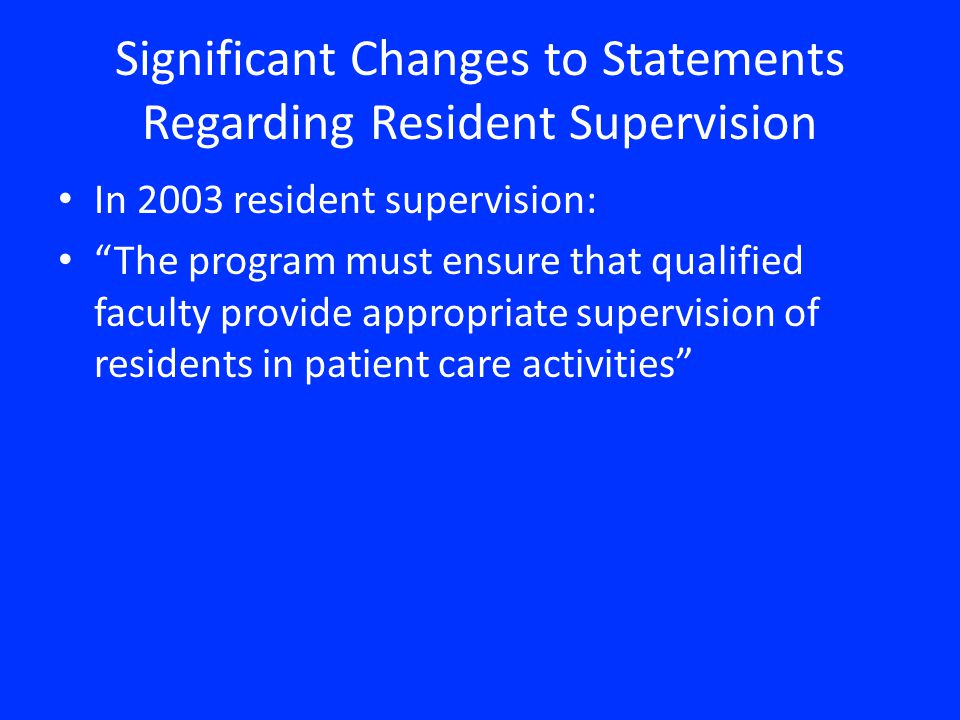 Significant Changes to Statements Regarding Resident Supervision In 2003 resident supervision: The program must ensure that qualified faculty provide appropriate supervision of residents in patient care activities