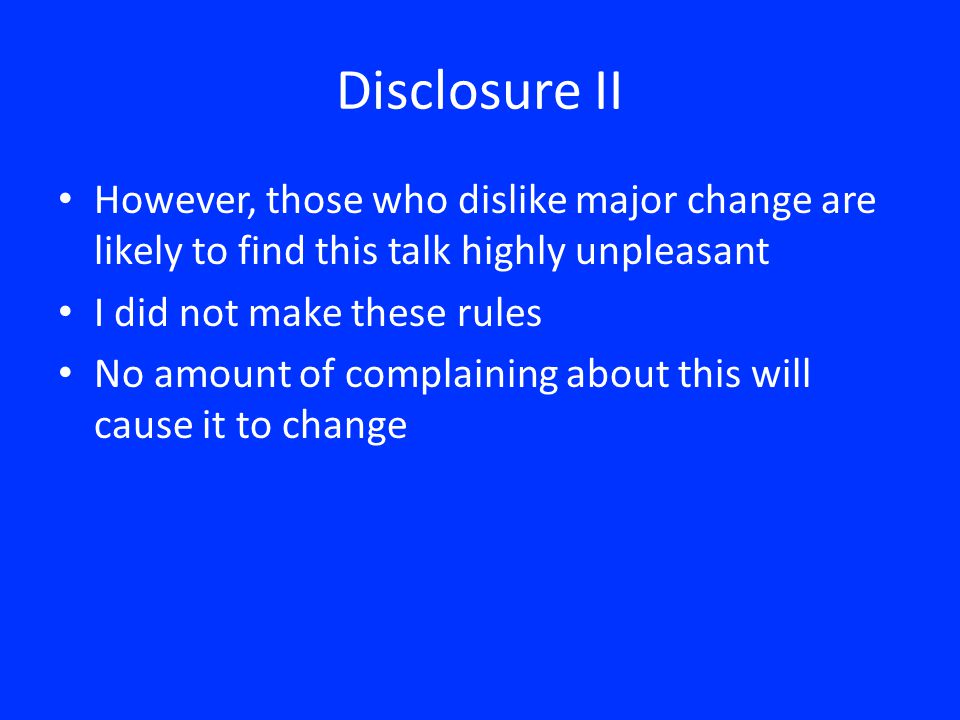 Disclosure II However, those who dislike major change are likely to find this talk highly unpleasant I did not make these rules No amount of complaini