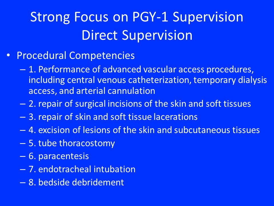 Strong Focus on PGY-1 Supervision Direct Supervision Procedural Competencies – 1. Performance of advanced vascular access procedures, including centra