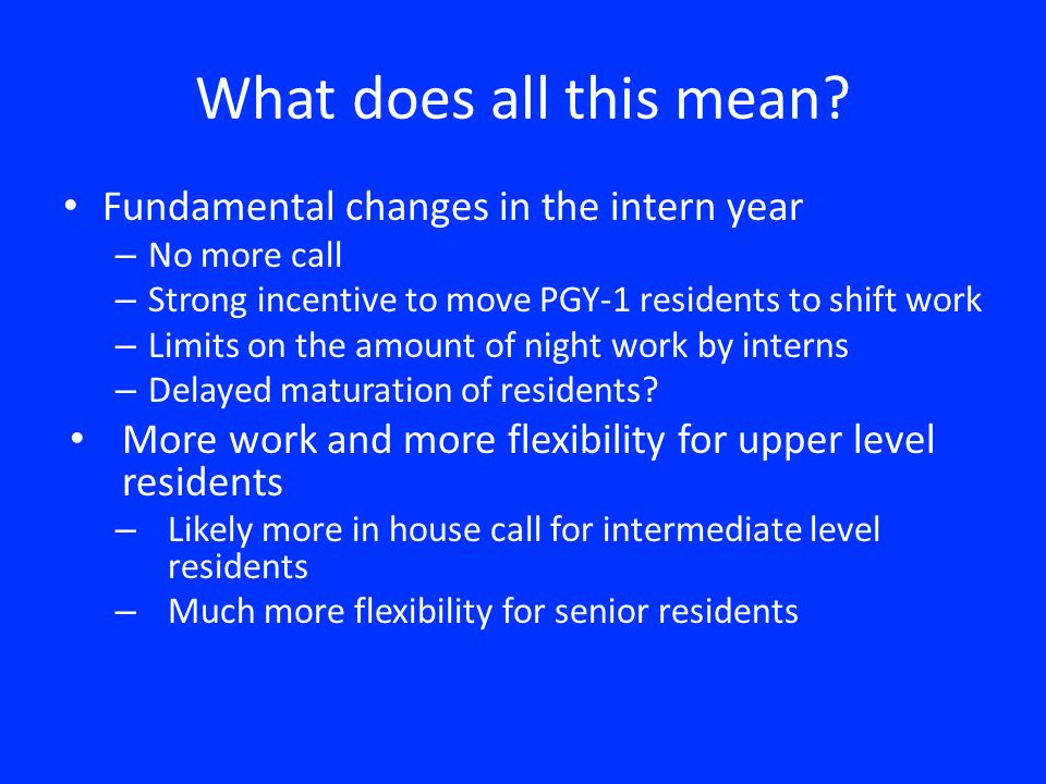 What does all this mean? Fundamental changes in the intern year – No more call – Strong incentive to move PGY-1 residents to shift work – Limits on th