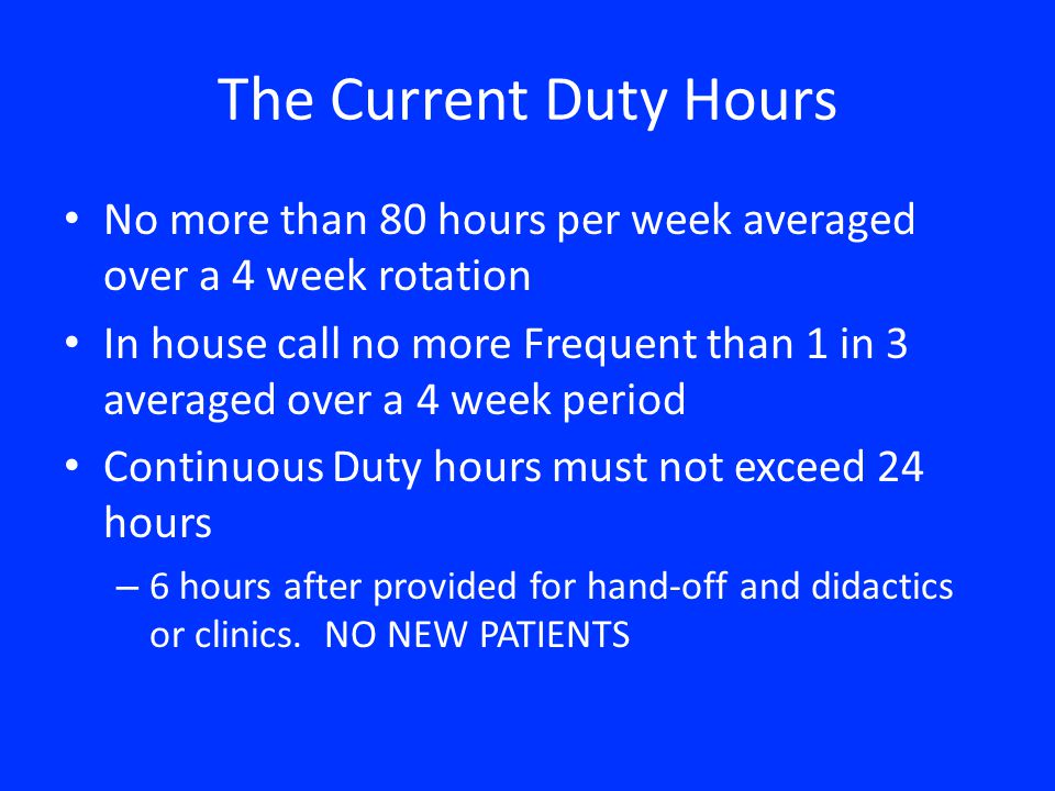 The Current Duty Hours No more than 80 hours per week averaged over a 4 week rotation In house call no more Frequent than 1 in 3 averaged over a 4 week period Continuous Duty hours must not exceed 24 hours – 6 hours after provided for hand-off and didactics or clinics.