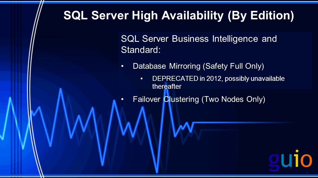 SQL Server High Availability (By Edition) SQL Server Business Intelligence and Standard: Database Mirroring (Safety Full Only) DEPRECATED in 2012, possibly unavailable thereafter Failover Clustering (Two Nodes Only)