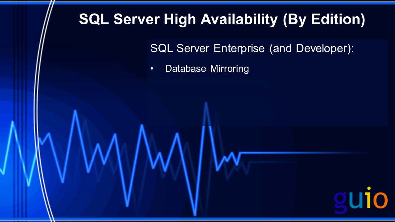 SQL Server High Availability (By Edition) SQL Server Enterprise (and Developer): Database Mirroring