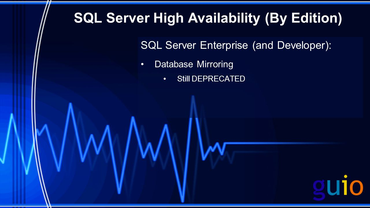 SQL Server High Availability (By Edition) SQL Server Enterprise (and Developer): Database Mirroring Still DEPRECATED