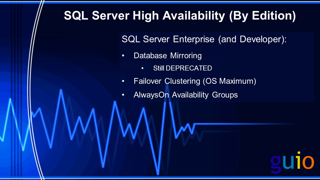 SQL Server High Availability (By Edition) SQL Server Enterprise (and Developer): Database Mirroring Still DEPRECATED Failover Clustering (OS Maximum) AlwaysOn Availability Groups