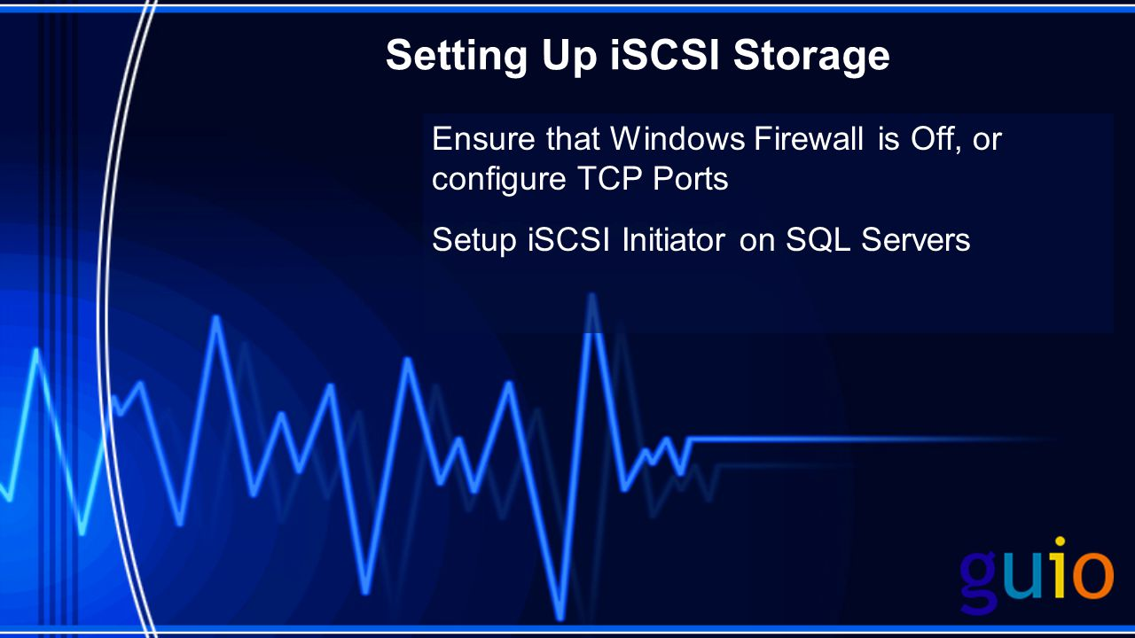 Setting Up iSCSI Storage Ensure that Windows Firewall is Off, or configure TCP Ports Setup iSCSI Initiator on SQL Servers