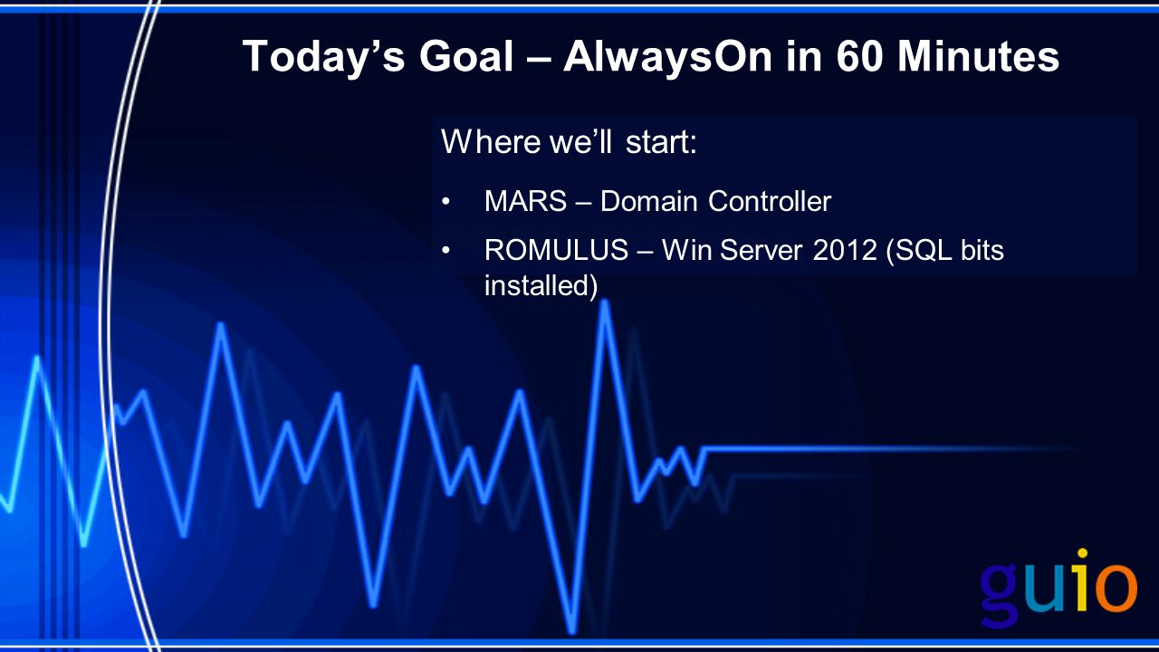 Todays Goal – AlwaysOn in 60 Minutes Where well start: MARS – Domain Controller ROMULUS – Win Server 2012 (SQL bits installed)