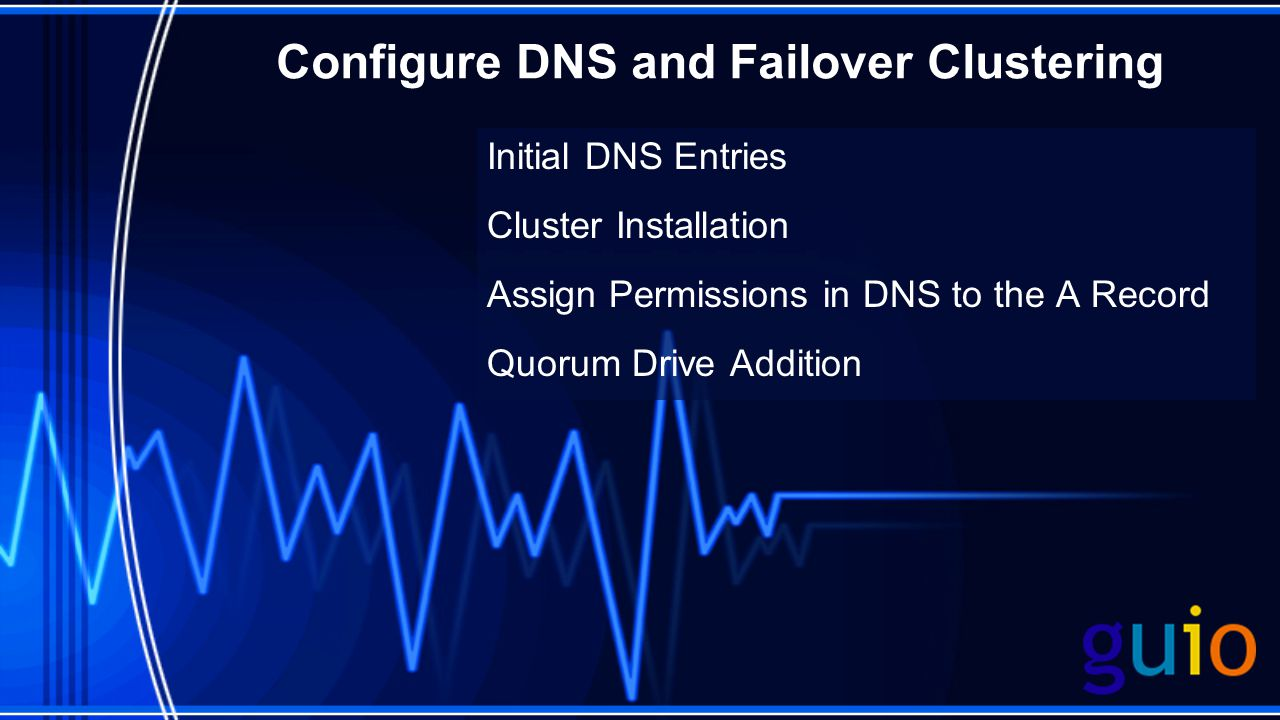 Configure DNS and Failover Clustering Initial DNS Entries Cluster Installation Assign Permissions in DNS to the A Record Quorum Drive Addition